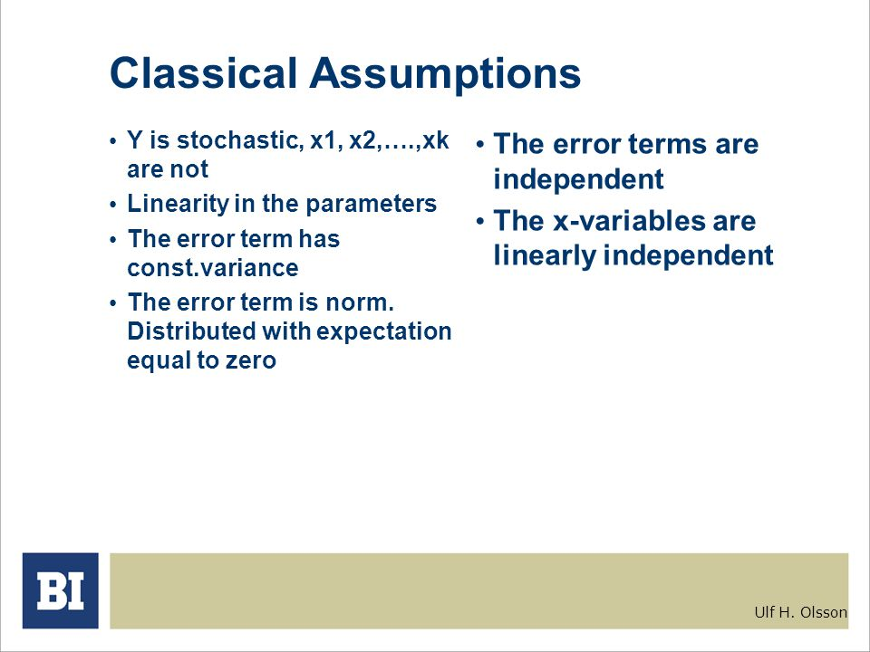 Ulf H. Olsson Classical Assumptions Y is stochastic, x1, x2,….,xk are not Linearity in the parameters The error term has const.variance The error term