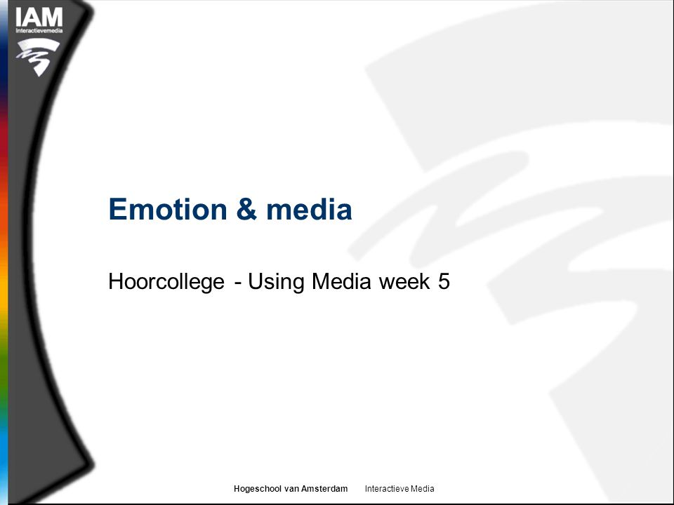 Hogeschool van Amsterdam Interactieve Media Complex emotions  One theory suggests that complex emotions are mixtures of basic emotions  They rely on our ability to (self-)reflect on ourselves and others as persons in time and circumstance  Pity is based on our assessment of how a person came to be in the situation they are in  If a friend fails an exam  Because they were ill all term  Because they were out partying the night before  Embarrassment is created when you reflect on a failure that is not expected of you given your status and social role  Complex emotions are often seen as essentially human  Research suggests that animals do not share these emotions (although there is much debate here)