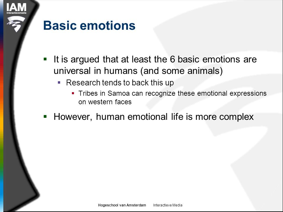 Hogeschool van Amsterdam Interactieve Media Basic emotions  It is argued that at least the 6 basic emotions are universal in humans (and some animals