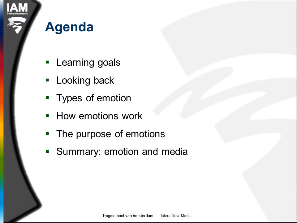 Hogeschool van Amsterdam Interactieve Media Learning goals  By the end of this hoorcollege you should:  Know the difference between basic emotions and complex emotions  Be aware of some theories of emotion  Understand the roles that emotion plays in our life  Understand the importance of emotion in decision making  Know how emotion can affect a person's reaction to persuasive messages