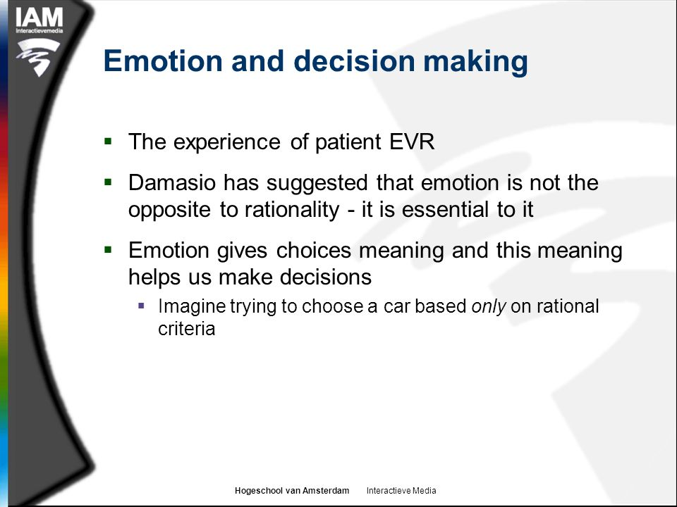 Hogeschool van Amsterdam Interactieve Media Emotion and decision making  The experience of patient EVR  Damasio has suggested that emotion is not th