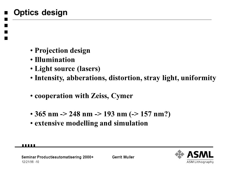 12/21/98 -10 Seminar Productieautomatisering 2000+Gerrit Muller Optics design Projection design Illumination Light source (lasers) Intensity, abberations, distortion, stray light, uniformity cooperation with Zeiss, Cymer 365 nm -> 248 nm -> 193 nm (-> 157 nm ) extensive modelling and simulation
