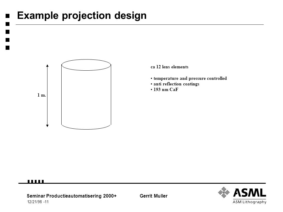 12/21/98 -11 Seminar Productieautomatisering 2000+Gerrit Muller Example projection design ca 12 lens elements temperature and pressure controlled anti reflection coatings 193 nm CaF 1 m.