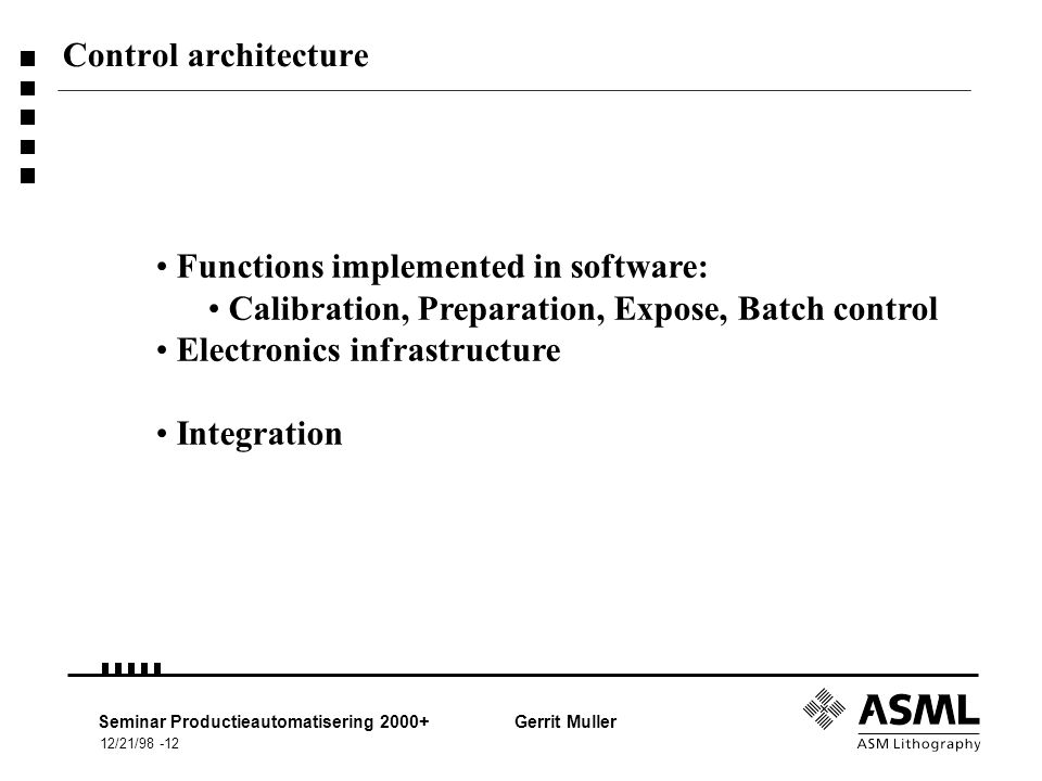 12/21/98 -12 Seminar Productieautomatisering 2000+Gerrit Muller Control architecture Functions implemented in software: Calibration, Preparation, Expose, Batch control Electronics infrastructure Integration