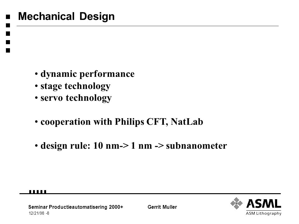 12/21/98 -9 Seminar Productieautomatisering 2000+Gerrit Muller Example dynamic performance 6 degrees of freedom: x, y, Rz z, Rx, Ry v = 250 mm/s a = 10 m/s 2 control frequency: 4 kHz (250  sec) position measerument by interferometers many cables