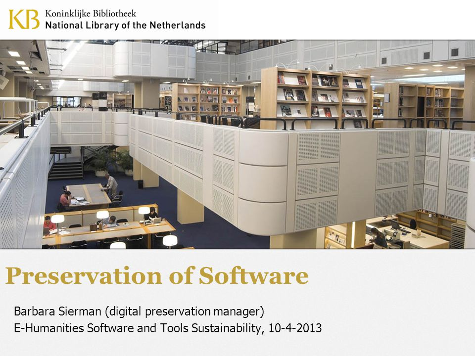 Preservation of Software Barbara Sierman (digital preservation manager) E-Humanities Software and Tools Sustainability, 10-4-2013