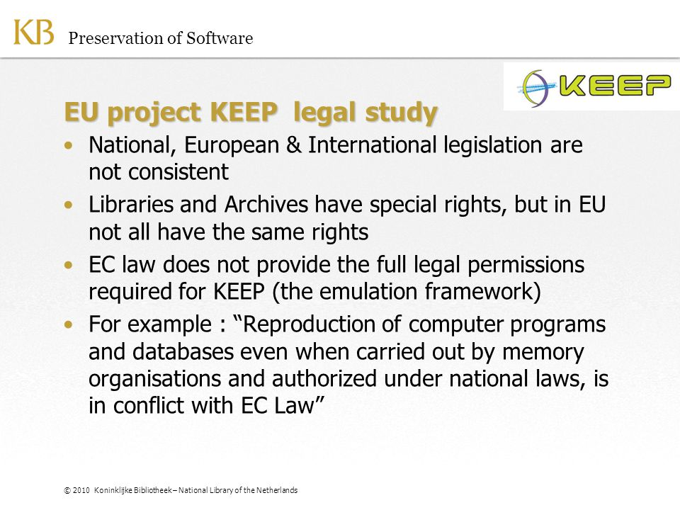 © 2010 Koninklijke Bibliotheek – National Library of the Netherlands EU project KEEP legal study National, European & International legislation are not consistent Libraries and Archives have special rights, but in EU not all have the same rights EC law does not provide the full legal permissions required for KEEP (the emulation framework) For example : Reproduction of computer programs and databases even when carried out by memory organisations and authorized under national laws, is in conflict with EC Law Preservation of Software