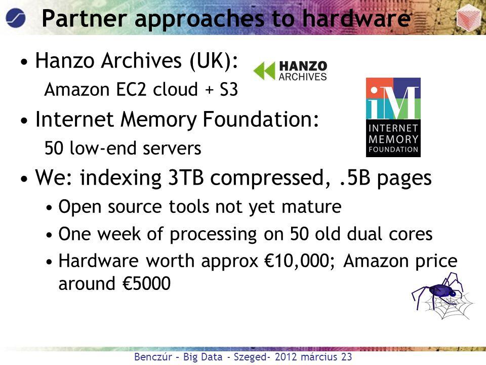 Benczúr – Big Data - Szeged- 2012 március 23 Partner approaches to hardware Hanzo Archives (UK): Amazon EC2 cloud + S3 Internet Memory Foundation: 50