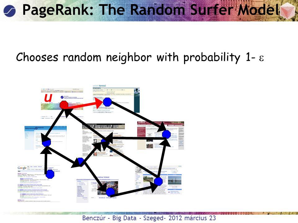 Benczúr – Big Data - Szeged- 2012 március 23 u PageRank: The Random Surfer Model Chooses random neighbor with probability 1- 