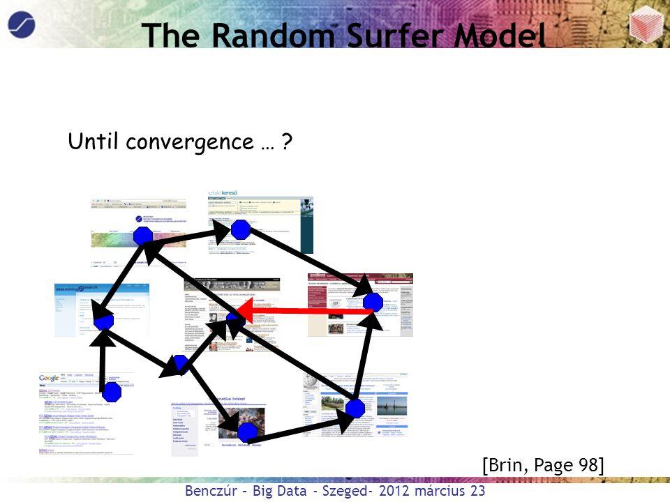 Benczúr – Big Data - Szeged- 2012 március 23 The Random Surfer Model Until convergence … ? [Brin, Page 98]