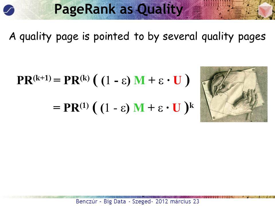 Benczúr – Big Data - Szeged- 2012 március 23 PR (k+1) = PR (k) ( (1 -  ) M +  · U ) = PR (1) ( (1 -  ) M +  · U ) k PageRank as Quality A quality