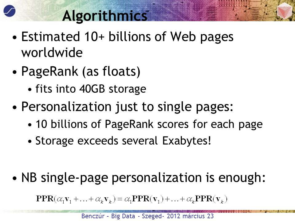 Benczúr – Big Data - Szeged- 2012 március 23 Algorithmics Estimated 10+ billions of Web pages worldwide PageRank (as floats) fits into 40GB storage Pe