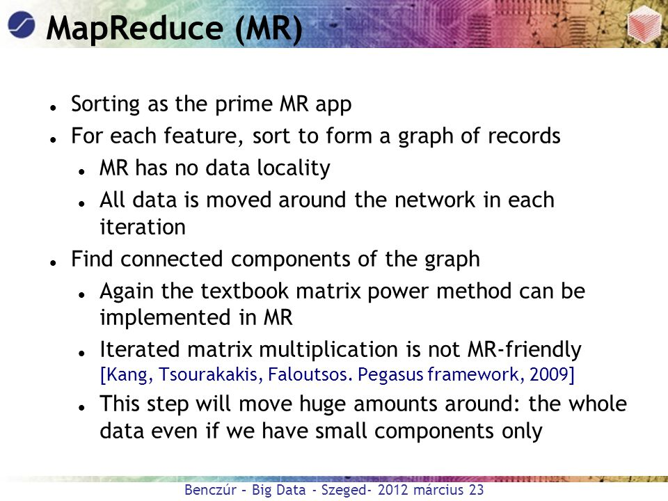 Benczúr – Big Data - Szeged- 2012 március 23 MapReduce (MR) Sorting as the prime MR app For each feature, sort to form a graph of records MR has no da