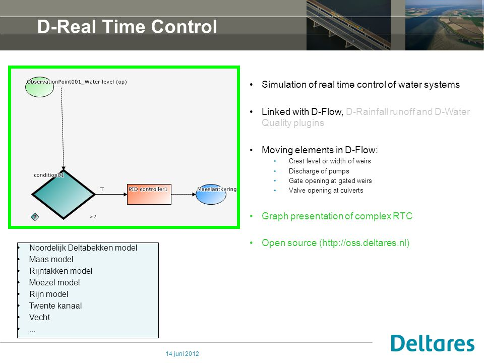 14 juni 2012 D-Real Time Control Simulation of real time control of water systems Linked with D-Flow, D-Rainfall runoff and D-Water Quality plugins Moving elements in D-Flow: Crest level or width of weirs Discharge of pumps Gate opening at gated weirs Valve opening at culverts Graph presentation of complex RTC Open source (http://oss.deltares.nl) Noordelijk Deltabekken model Maas model Rijntakken model Moezel model Rijn model Twente kanaal Vecht...