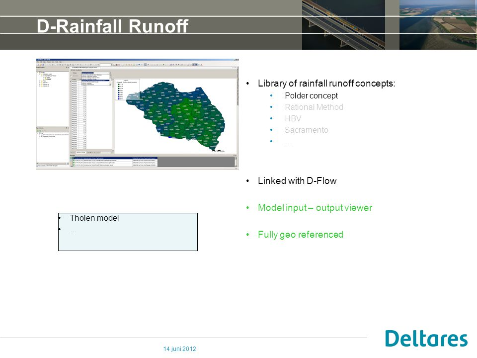14 juni 2012 D-Rainfall Runoff Library of rainfall runoff concepts: Polder concept Rational Method HBV Sacramento … Linked with D-Flow Model input – output viewer Fully geo referenced Tholen model...