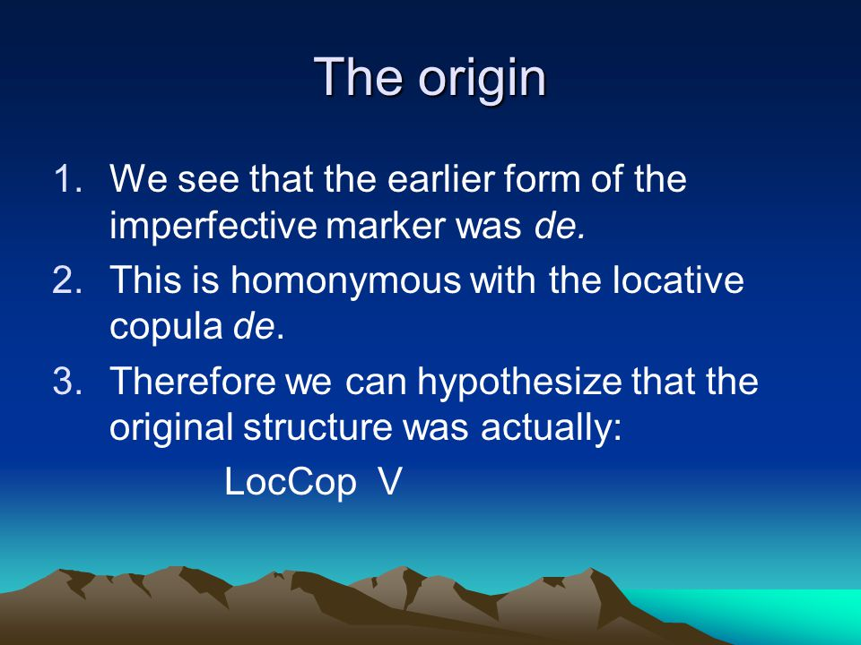 The origin 1.We see that the earlier form of the imperfective marker was de. 2.This is homonymous with the locative copula de. 3.Therefore we can hypo
