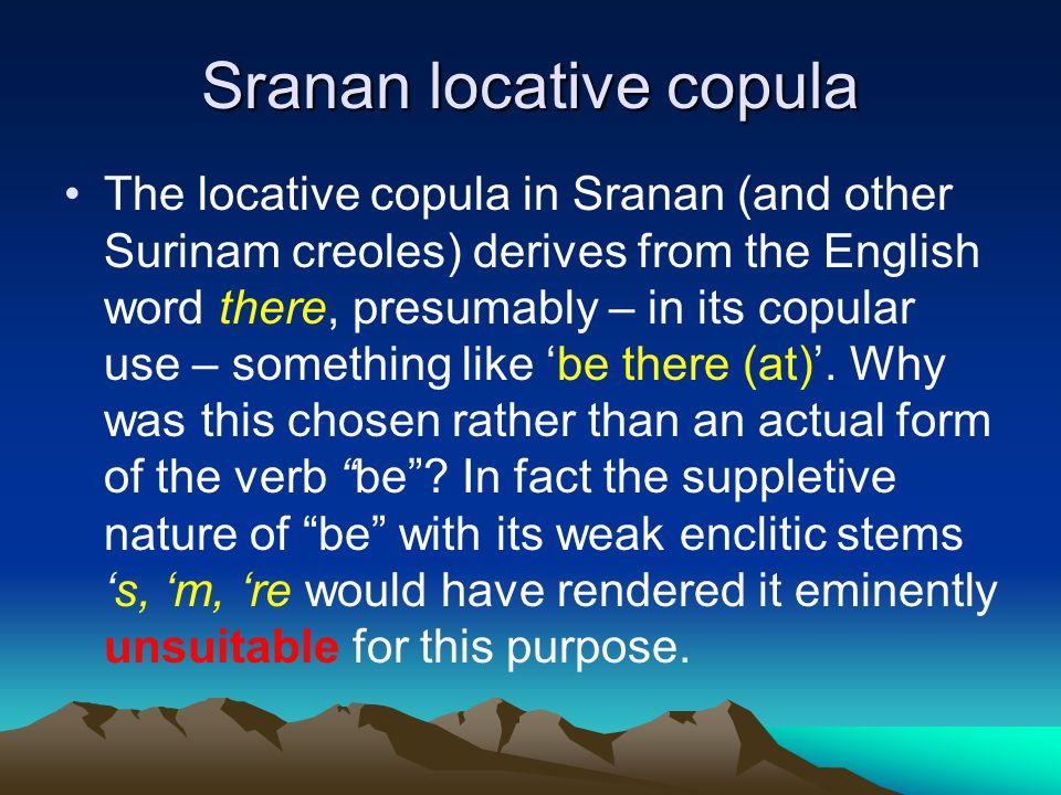 Sranan locative copula The locative copula in Sranan (and other Surinam creoles) derives from the English word there, presumably – in its copular use