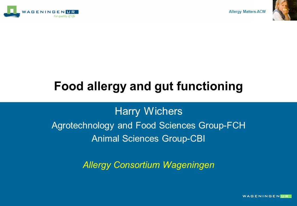 Allergy Matters-ACW NZO December 6, 2007 Food allergy and gut functioning Harry Wichers Agrotechnology and Food Sciences Group-FCH Animal Sciences Group-CBI Allergy Consortium Wageningen Allergy Matters-ACW