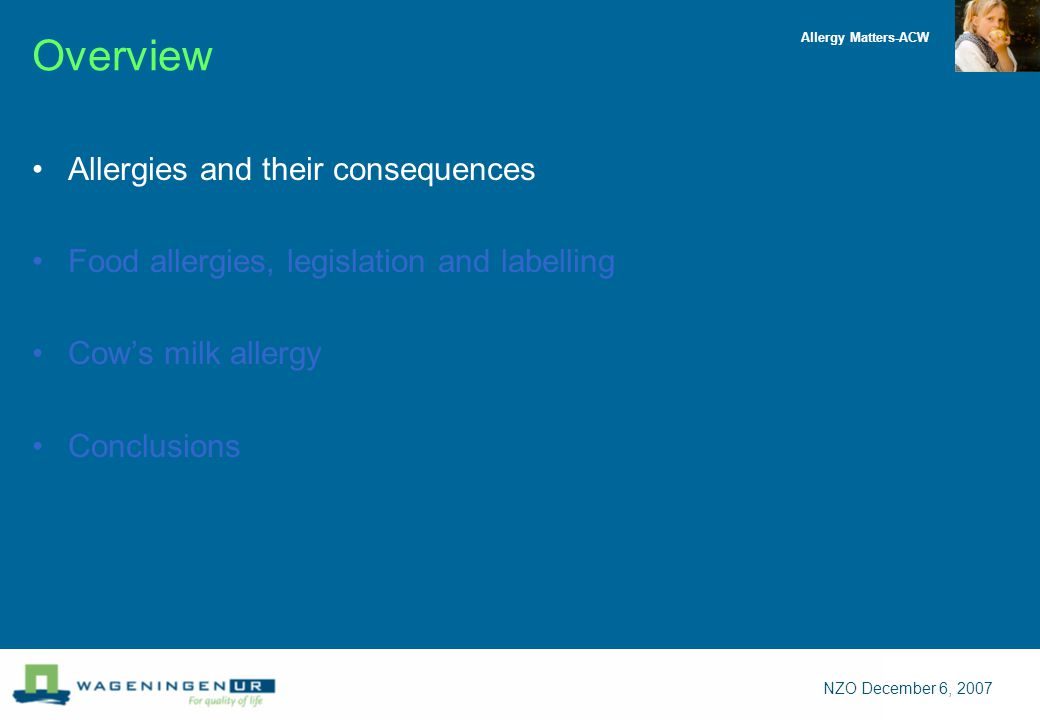 Allergy Matters-ACW NZO December 6, 2007 Overview Allergies and their consequences Food allergies, legislation and labelling Cow's milk allergy Conclusions