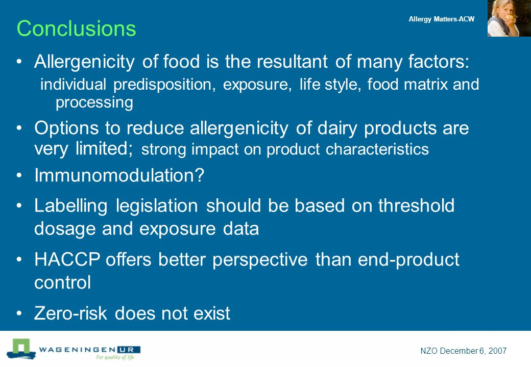 Allergy Matters-ACW NZO December 6, 2007 Conclusions Allergenicity of food is the resultant of many factors: individual predisposition, exposure, life style, food matrix and processing Zero-risk does not exist HACCP offers better perspective than end-product control Labelling legislation should be based on threshold dosage and exposure data Options to reduce allergenicity of dairy products are very limited; strong impact on product characteristics Immunomodulation