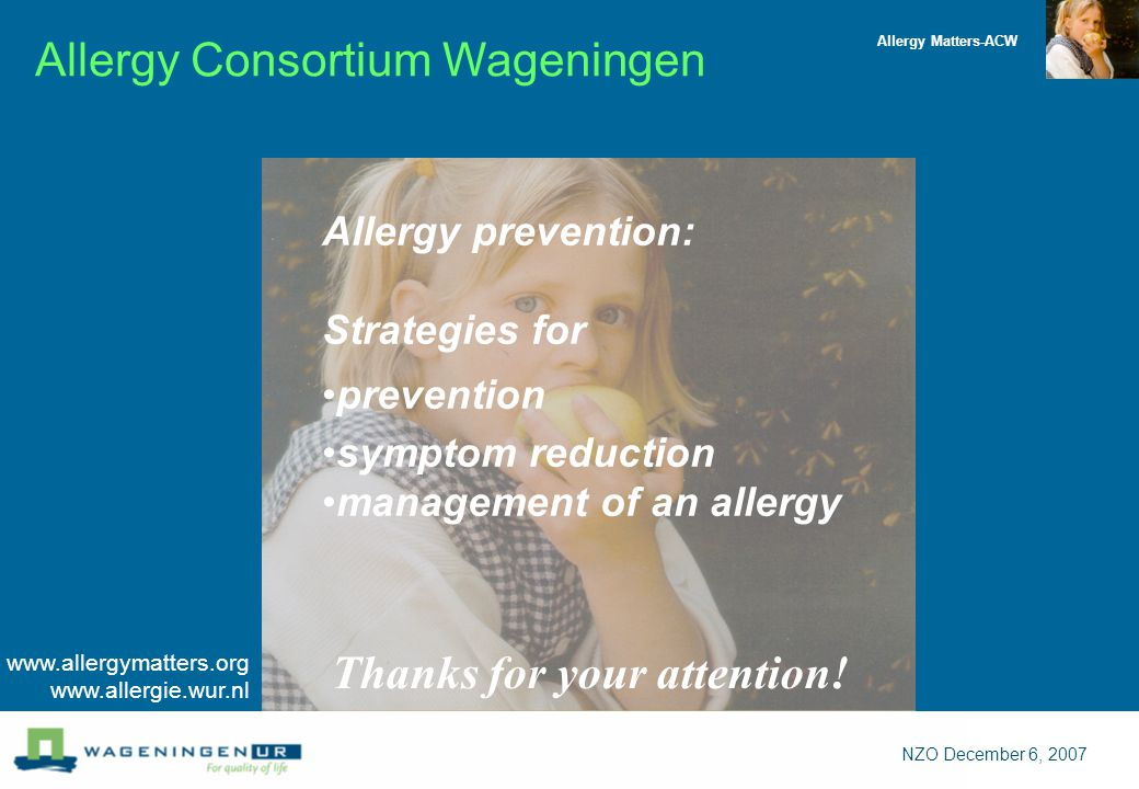 Allergy Matters-ACW NZO December 6, 2007 Allergy prevention: Strategies for prevention symptom reduction management of an allergy Thanks for your attention.
