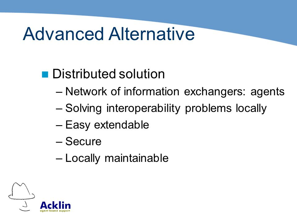 Acklin agent based support Advanced Alternative Distributed solution –Network of information exchangers: agents –Solving interoperability problems locally –Easy extendable –Secure –Locally maintainable