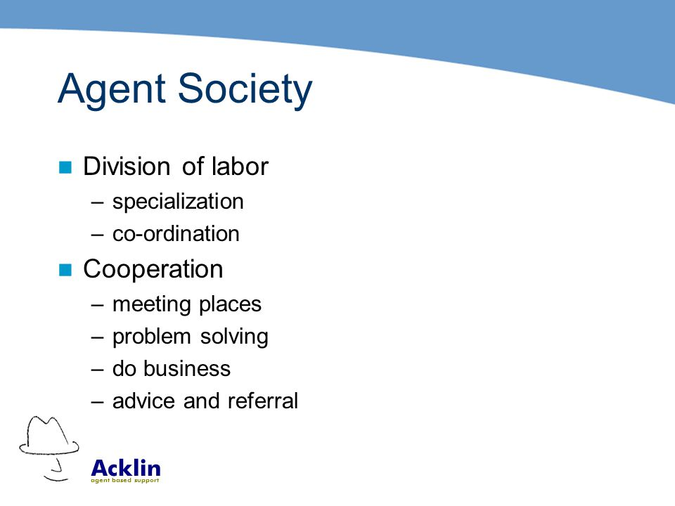 Acklin agent based support Agent Society Division of labor –specialization –co-ordination Cooperation –meeting places –problem solving –do business –advice and referral