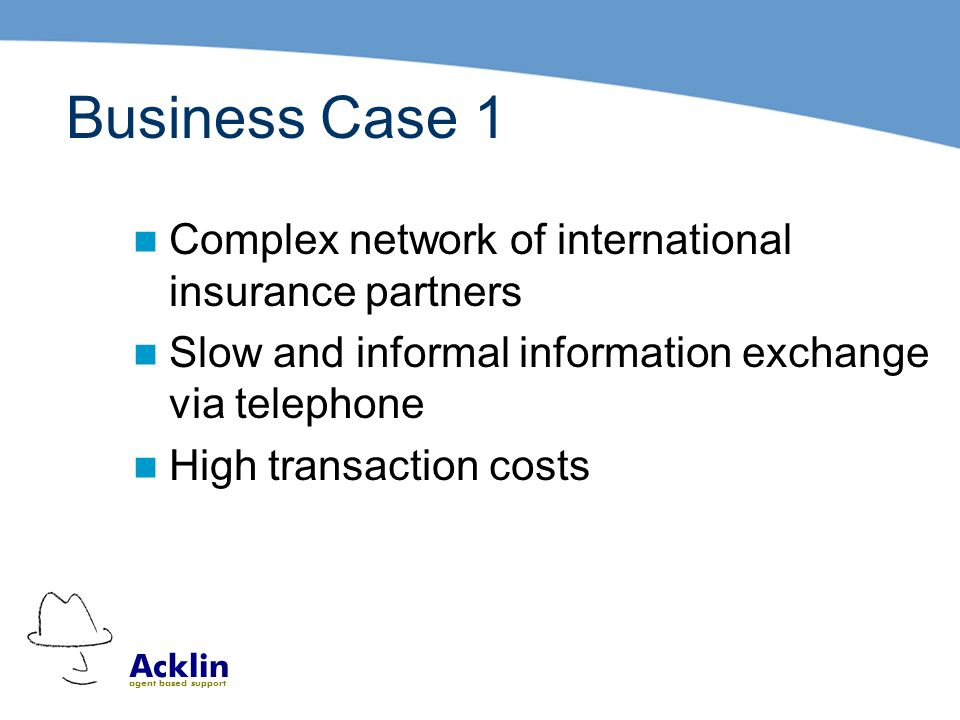 Acklin agent based support Business Case 1 Complex network of international insurance partners Slow and informal information exchange via telephone High transaction costs