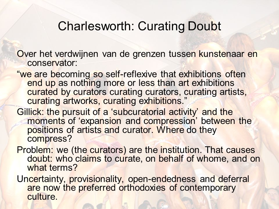 Charlesworth: Curating Doubt Over het verdwijnen van de grenzen tussen kunstenaar en conservator: we are becoming so self-reflexive that exhibitions often end up as nothing more or less than art exhibitions curated by curators curating curators, curating artists, curating artworks, curating exhibitions. Gillick: the pursuit of a 'subcuratorial activity' and the moments of 'expansion and compression' between the positions of artists and curator.