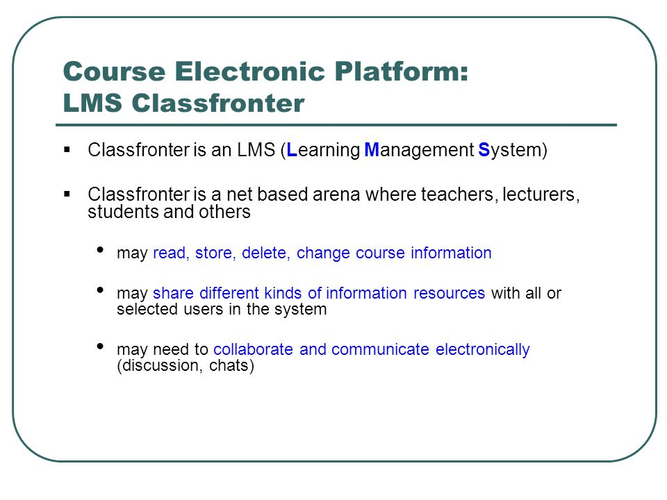 Course Electronic Platform: LMS Classfronter  Classfronter is an LMS (Learning Management System)  Classfronter is a net based arena where teachers,