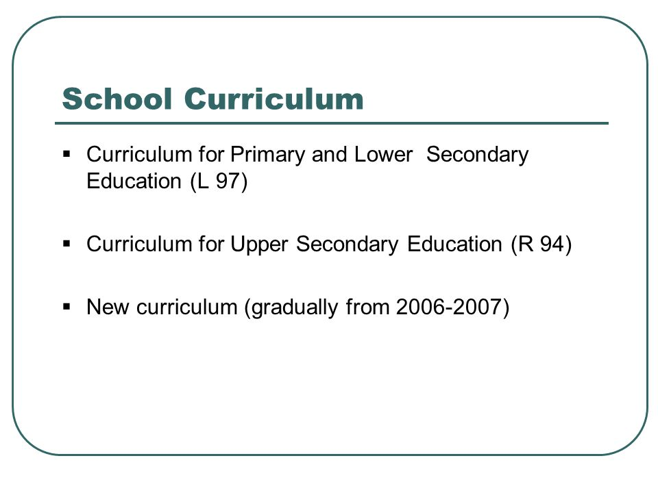 School Curriculum  Curriculum for Primary and Lower Secondary Education (L 97)  Curriculum for Upper Secondary Education (R 94)  New curriculum (gr