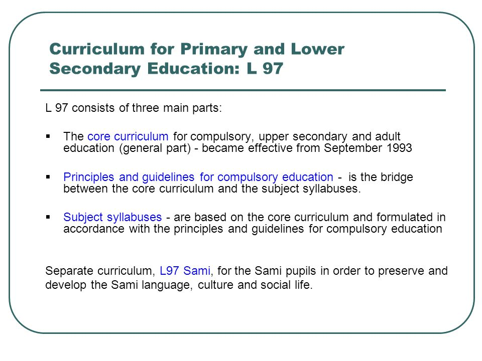 Curriculum for Primary and Lower Secondary Education: L 97 L 97 consists of three main parts:  The core curriculum for compulsory, upper secondary an