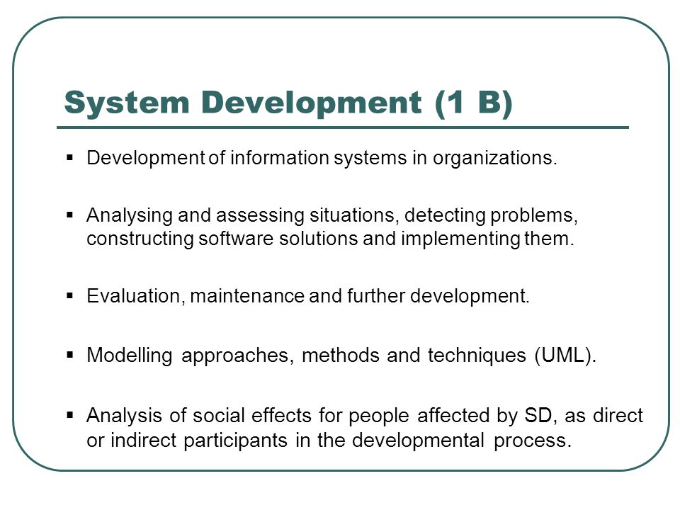 System Development (1 B)  Development of information systems in organizations.  Analysing and assessing situations, detecting problems, constructing