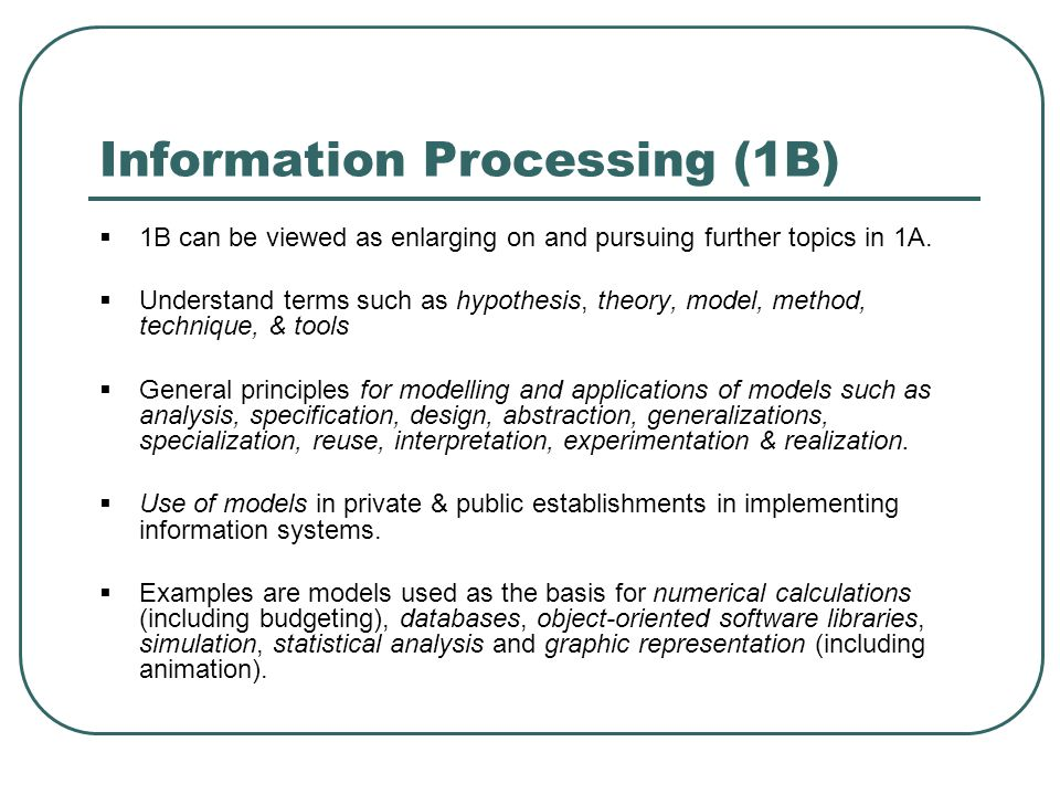 Information Processing (1B)  1B can be viewed as enlarging on and pursuing further topics in 1A.  Understand terms such as hypothesis, theory, model