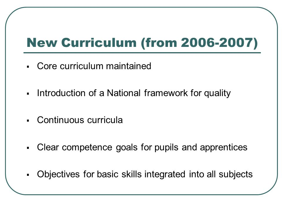 New Curriculum (from 2006-2007)  Core curriculum maintained  Introduction of a National framework for quality  Continuous curricula  Clear compete