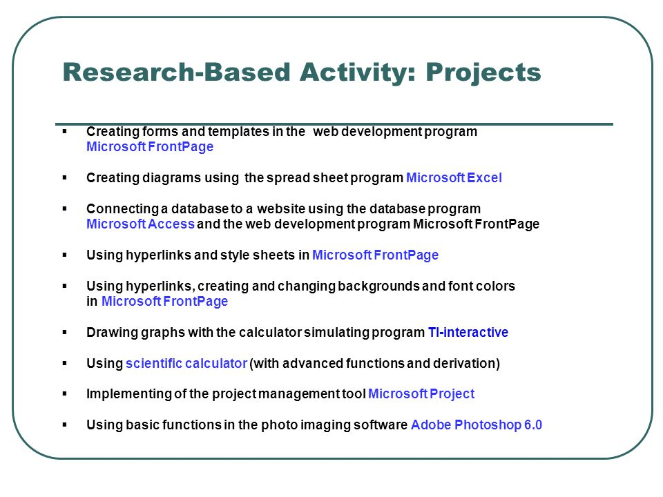Research-Based Activity: Projects  Creating forms and templates in the web development program Microsoft FrontPage  Creating diagrams using the spre