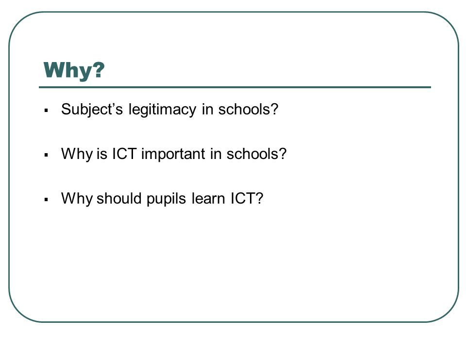 Why?  Subject's legitimacy in schools?  Why is ICT important in schools?  Why should pupils learn ICT?