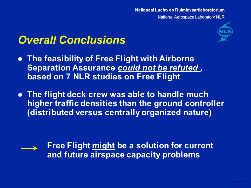 Nationaal Lucht- en Ruimtevaartlaboratorium National Aerospace Laboratory NLR CXXX-18A Overall Conclusions l The feasibility of Free Flight with Airborne Separation Assurance could not be refuted, based on 7 NLR studies on Free Flight l The flight deck crew was able to handle much higher traffic densities than the ground controller (distributed versus centrally organized nature) Free Flight might be a solution for current and future airspace capacity problems