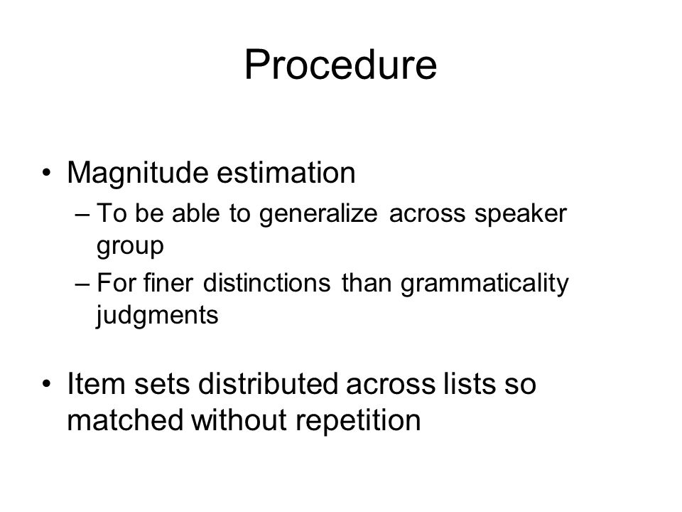 Procedure Magnitude estimation –To be able to generalize across speaker group –For finer distinctions than grammaticality judgments Item sets distributed across lists so matched without repetition