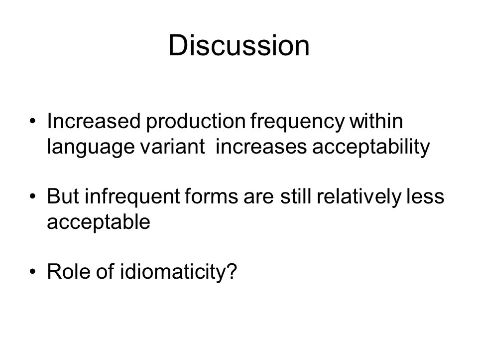 Discussion Increased production frequency within language variant increases acceptability But infrequent forms are still relatively less acceptable Role of idiomaticity
