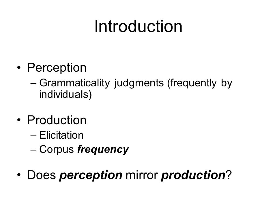 Introduction Perception –Grammaticality judgments (frequently by individuals) Production –Elicitation –Corpus frequency Does perception mirror production