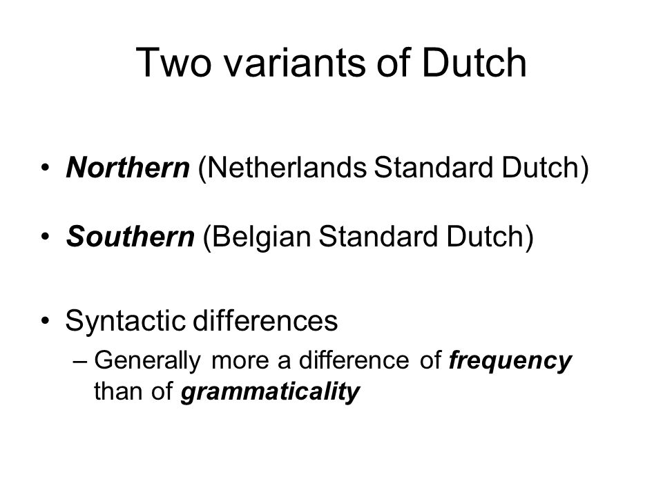 Two variants of Dutch Northern (Netherlands Standard Dutch) Southern (Belgian Standard Dutch) Syntactic differences –Generally more a difference of frequency than of grammaticality