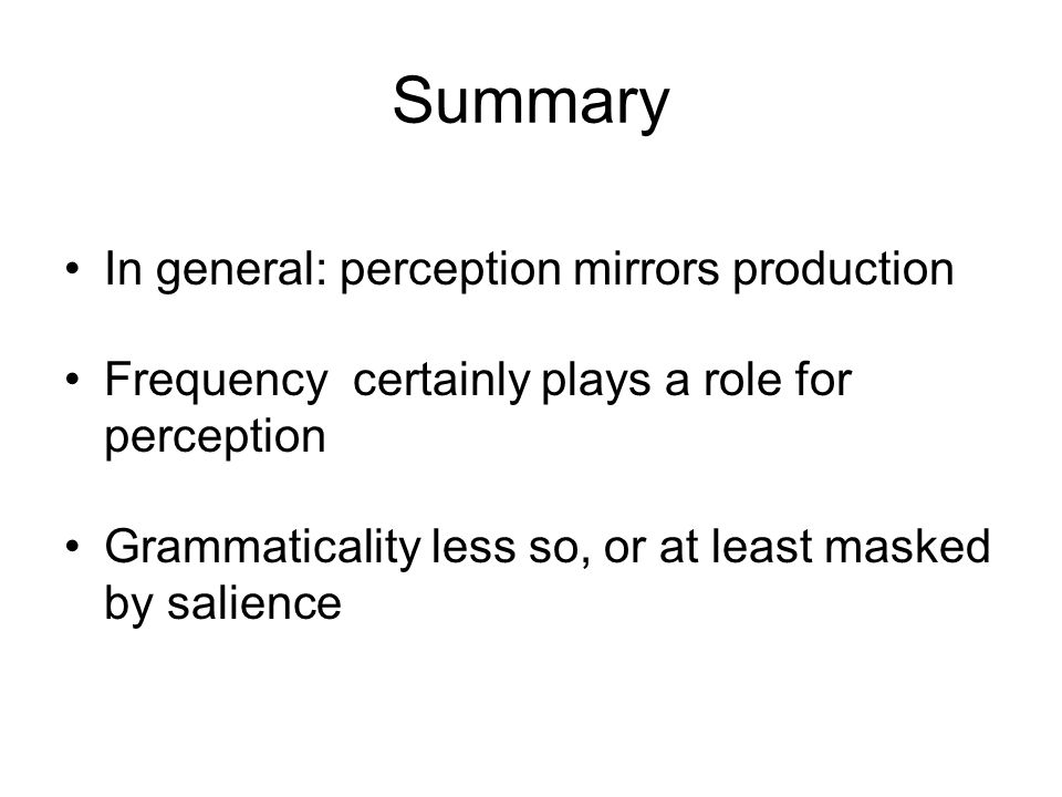 Summary In general: perception mirrors production Frequency certainly plays a role for perception Grammaticality less so, or at least masked by salience