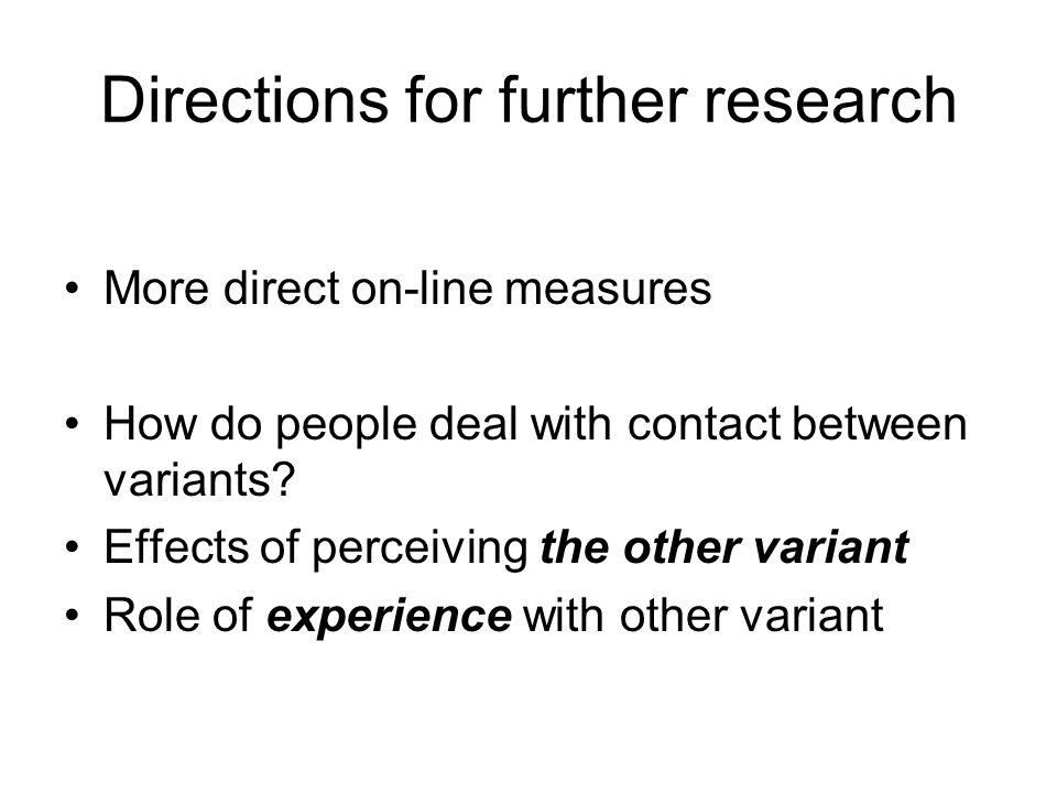 Directions for further research More direct on-line measures How do people deal with contact between variants.