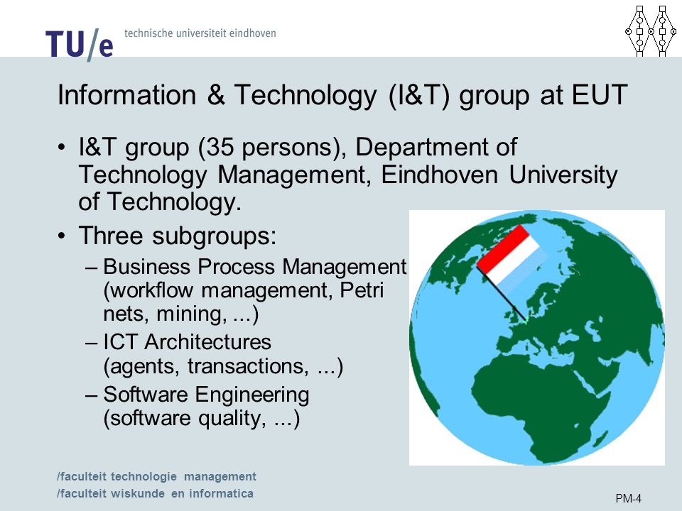 /faculteit technologie management /faculteit wiskunde en informatica PM-4 Information & Technology (I&T) group at EUT I&T group (35 persons), Department of Technology Management, Eindhoven University of Technology.