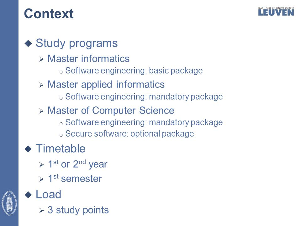 Context  Study programs  Master informatics o Software engineering: basic package  Master applied informatics o Software engineering: mandatory package  Master of Computer Science o Software engineering: mandatory package o Secure software: optional package  Timetable  1 st or 2 nd year  1 st semester  Load  3 study points