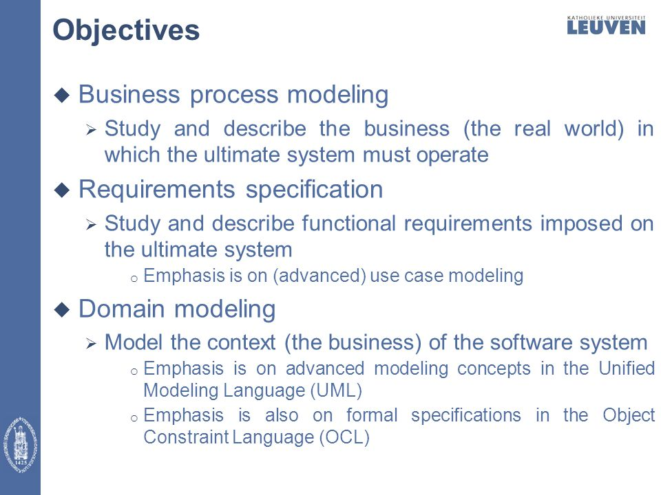 Objectives  Business process modeling  Study and describe the business (the real world) in which the ultimate system must operate  Requirements specification  Study and describe functional requirements imposed on the ultimate system o Emphasis is on (advanced) use case modeling  Domain modeling  Model the context (the business) of the software system o Emphasis is on advanced modeling concepts in the Unified Modeling Language (UML) o Emphasis is also on formal specifications in the Object Constraint Language (OCL)