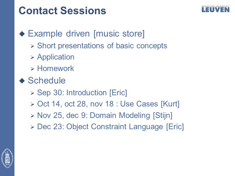 Contact Sessions  Example driven [music store]  Short presentations of basic concepts  Application  Homework  Schedule  Sep 30: Introduction [Eric]  Oct 14, oct 28, nov 18 : Use Cases [Kurt]  Nov 25, dec 9: Domain Modeling [Stijn]  Dec 23: Object Constraint Language [Eric]