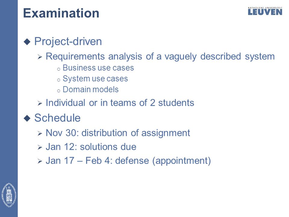 Examination  Project-driven  Requirements analysis of a vaguely described system o Business use cases o System use cases o Domain models  Individual or in teams of 2 students  Schedule  Nov 30: distribution of assignment  Jan 12: solutions due  Jan 17 – Feb 4: defense (appointment)