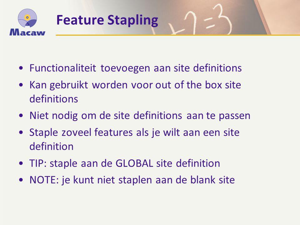 Functionaliteit toevoegen aan site definitions Kan gebruikt worden voor out of the box site definitions Niet nodig om de site definitions aan te passen Staple zoveel features als je wilt aan een site definition TIP: staple aan de GLOBAL site definition NOTE: je kunt niet staplen aan de blank site Feature Stapling